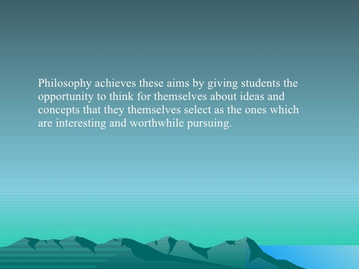 <ul><li>Philosophy achieves these aims by giving students the opportunity to think for themselves about ideas and concepts...