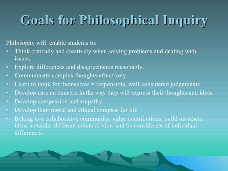 Goals for Philosophical Inquiry <ul><li>Philosophy will  enable students to: </li></ul><ul><li>Think critically and creati...