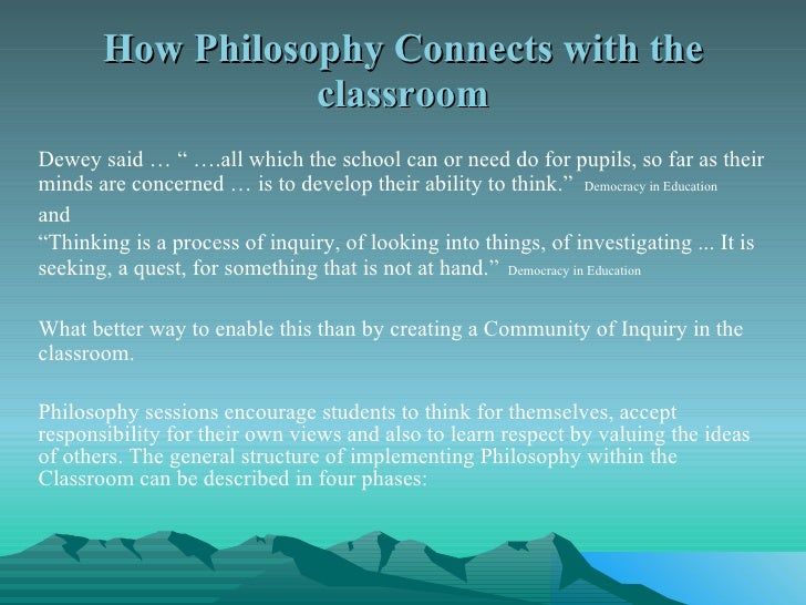 """How Philosophy Connects with the classroom <ul><li>Dewey said … """" ….all which the school can or need do for pupils, so far..."""