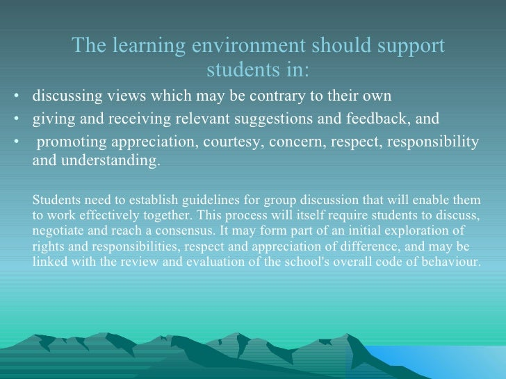 <ul><li>The learning environment should support students in: </li></ul><ul><li>discussing views which may be contrary to t...