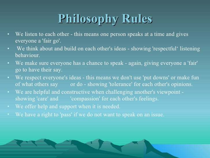 Philosophy Rules <ul><li>We listen to each other - this means one person speaks at a time and gives everyone a 'fair go'. ...