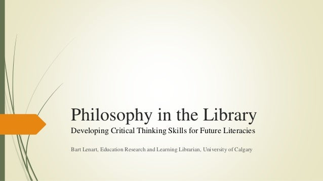 Philosophy in the Library Developing Critical Thinking Skills for Future Literacies Bart Lenart, Education Research and Le...