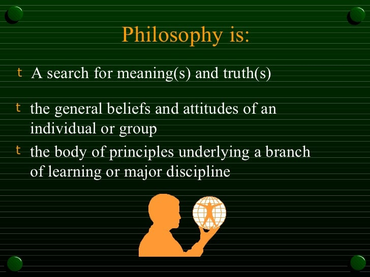 Philosophy is: <ul><li>A search for meaning(s) and truth(s) </li></ul><ul><li>the general beliefs and attitudes of an indi...
