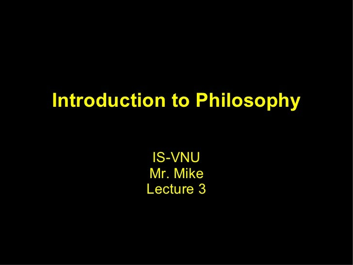 Introduction to Philosophy IS-VNU Mr. Mike Lecture 3