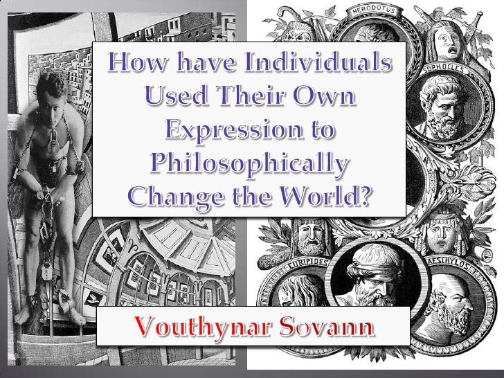How have Individuals Used Their Own Expression to Philosophically Change the World?<br />VouthynarSovann<br />