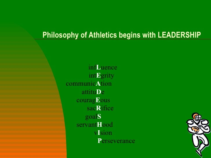Philosophy of Athletics begins with LEADERSHIP inf L uence int E grity communic A tion attitu D e courag E ous sac R ifice...
