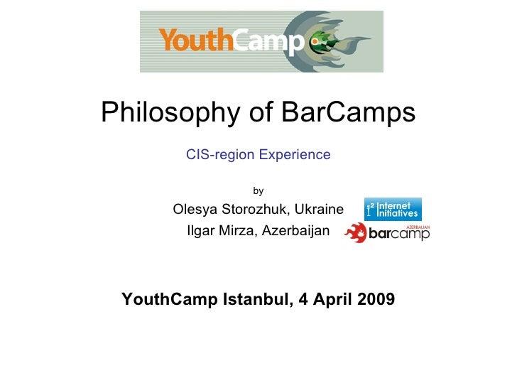 Philosophy of BarCamps CIS-region Experience by Olesya Storozhuk, Ukraine Ilgar Mirza, Azerbaijan YouthCamp Istanbul, 4 Ap...