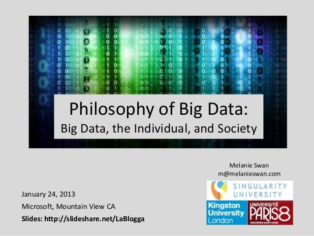 Philosophy of Big Data: Big Data, the Individual, and Society Melanie Swan m@melanieswan.com  January 24, 2013 Microsoft, ...