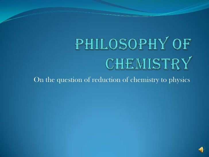Philosophy of Chemistry<br />On the question of reduction of chemistry to physics<br />