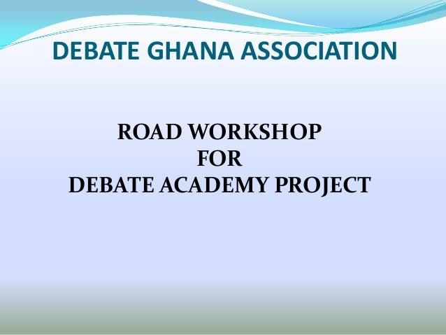 DEBATE GHANA ASSOCIATION    ROAD WORKSHOP           FOR DEBATE ACADEMY PROJECT