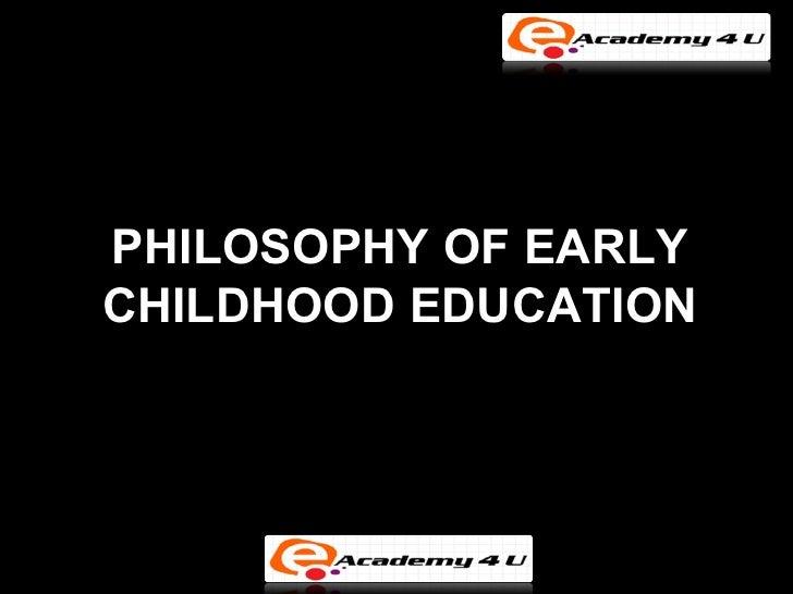 PHILOSOPHY OF EARLYCHILDHOOD EDUCATION