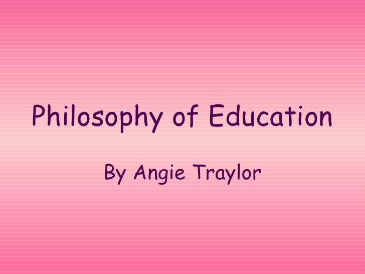 Philosophy of Education      By Angie Traylor