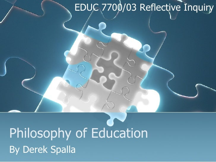 Philosophy of Education By Derek Spalla EDUC 7700/03 Reflective Inquiry