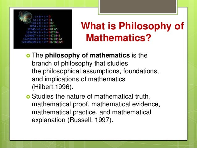 what is the philosophy of mathematics In glancing back over the development in our understanding of mathematics, we are impressed with the tremendous distance we have come contemporary discussions of.