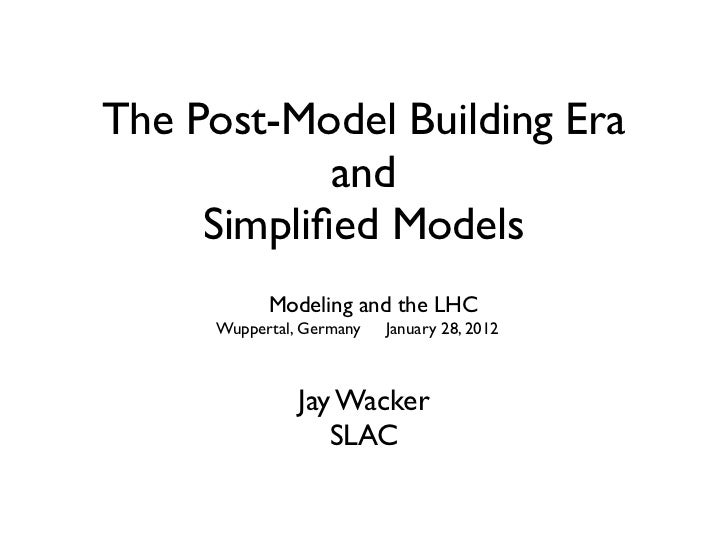 The Post-Model Building Era            and     Simplified Models           Modeling and the LHC     Wuppertal, Germany   Ja...