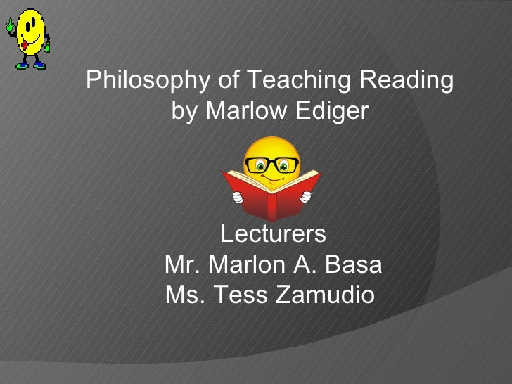 Philosophy of Teaching Reading  by Marlow Ediger  Lecturers Mr. Marlon A. Basa Ms. Tess Zamudio