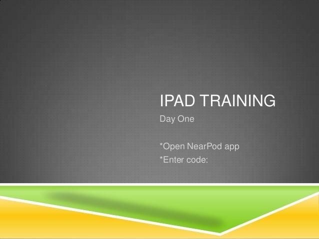 IPAD TRAINING Day One *Open NearPod app *Enter code: