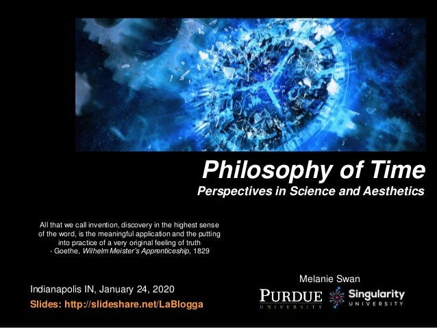 Melanie Swan Philosophy of Time Perspectives in Science and Aesthetics Indianapolis IN, January 24, 2020 Slides: http://sl...