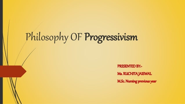 Philosophy OF Progressivism PRESENTEDBY:- Ms. RUCHITAJAISWAL M.Sc. Nursingprevious year