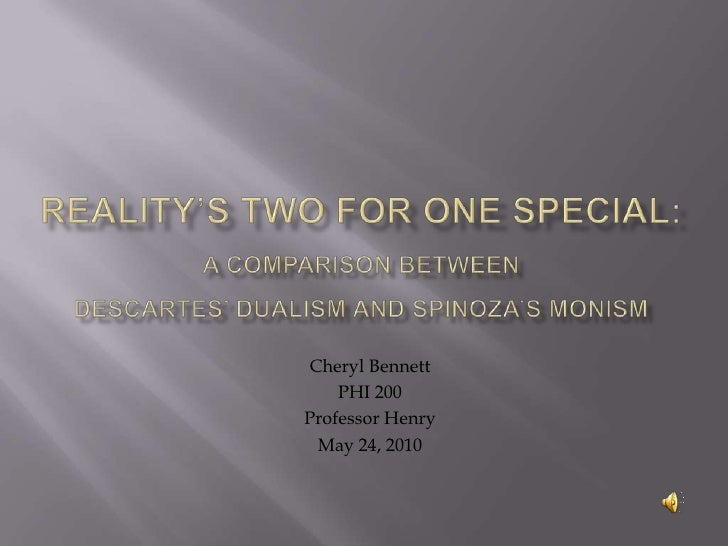 Reality's Two for One Special:A Comparison Between Descartes' Dualism and Spinoza's Monism<br />Cheryl Bennett<br />PHI 20...