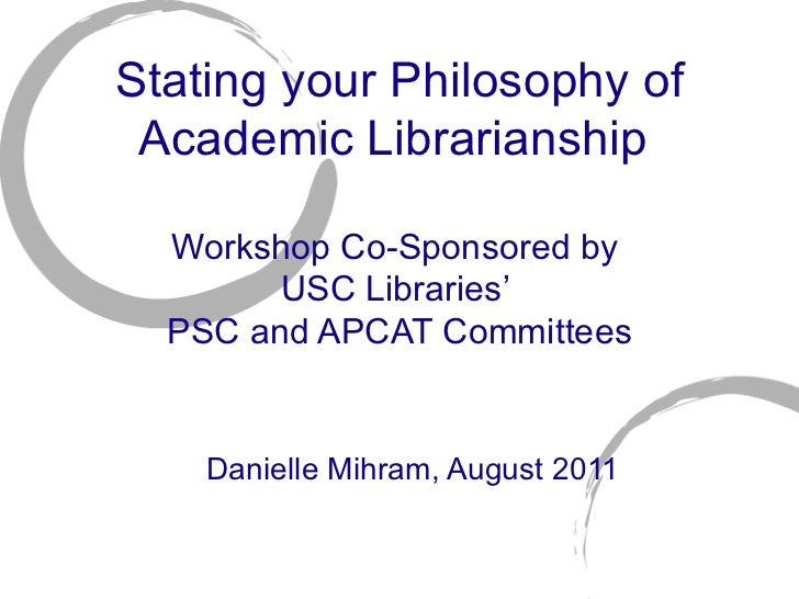 Stating your Philosophy of Academic Librarianship  Workshop Co-Sponsored by  USC Libraries '  PSC and APCAT Committees Dan...