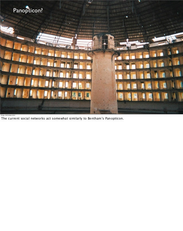 Panopticon? Friday, 29 October 2010 The current social networks act somewhat similarly to Bentham's Panopticon.