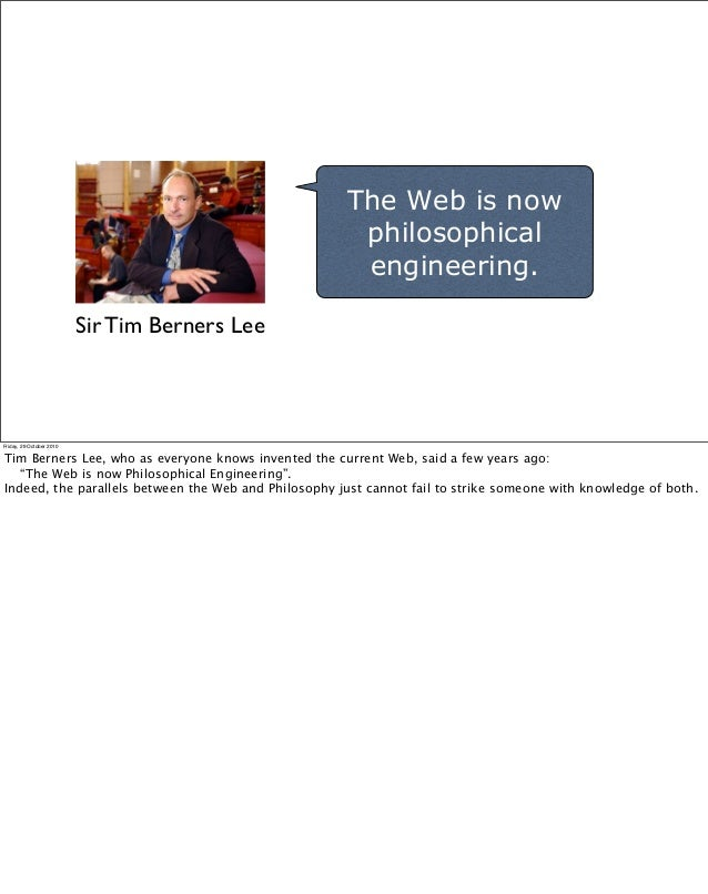 The Web is now philosophical engineering. Sir Tim Berners Lee Friday, 29 October 2010 Tim Berners Lee, who as everyone kno...
