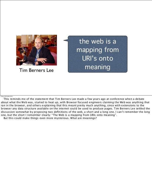 the web is a mapping from URI's onto meaningTim Berners Lee Friday, 29 October 2010 This reminds me of the statement that ...