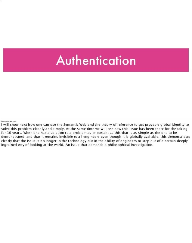 Authentication Friday, 29 October 2010 I will show next how one can use the Semantic Web and the theory of reference to ge...