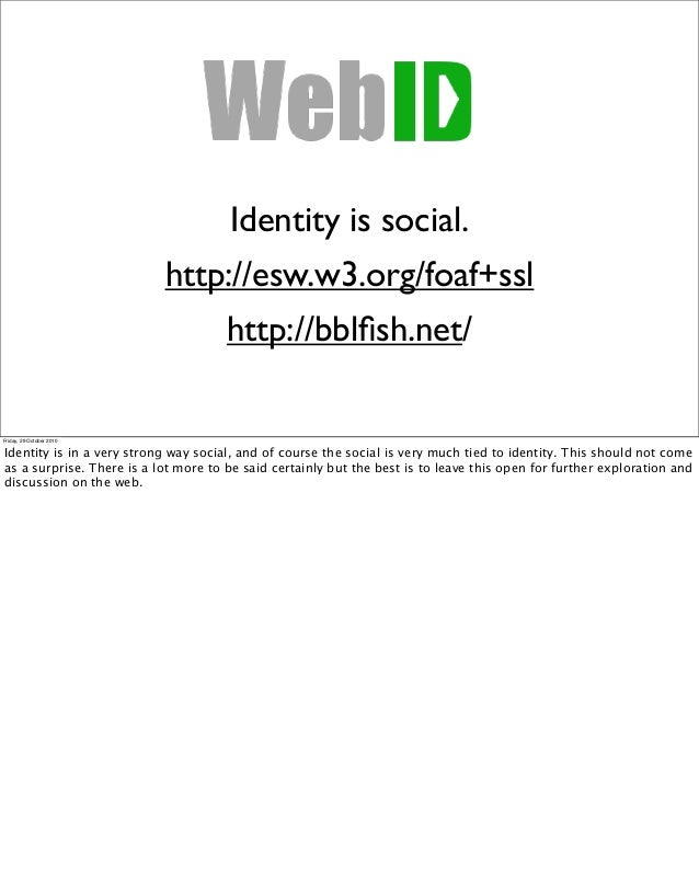 Identity is social. http://esw.w3.org/foaf+ssl http://bblfish.net/ Friday, 29 October 2010 Identity is in a very strong way...