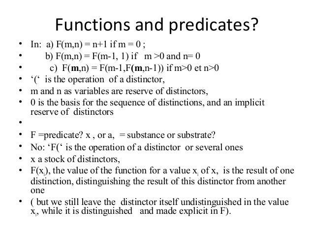 Functions and predicates? • In: a) F(m,n) = n+1 if m = 0 ; • b) F(m,n) = F(m-1, 1) if m >0 and n= 0 • c) F(m,n) = F(m-1,F(...