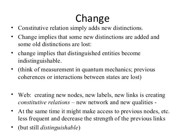 Change • Constitutive relation simply adds new distinctions. • Change implies that some new distinctions are added and som...