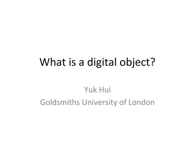 What is a digital object? Yuk Hui Goldsmiths University of London
