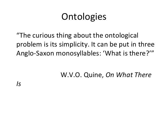 """Ontologies """"The curious thing about the ontological problem is its simplicity. It can be put in three Anglo-Saxon monosyll..."""