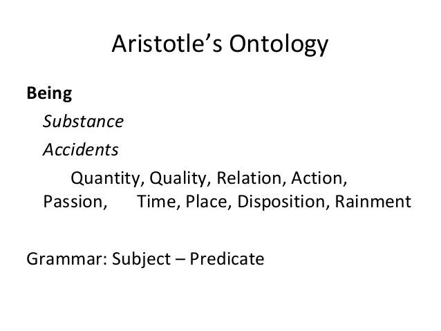 Aristotle's Ontology Being Substance Accidents Quantity, Quality, Relation, Action, Passion, Time, Place, Disposition, Rai...