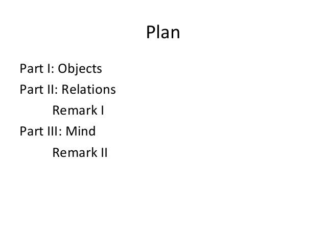 Plan Part I: Objects Part II: Relations Remark I Part III: Mind Remark II