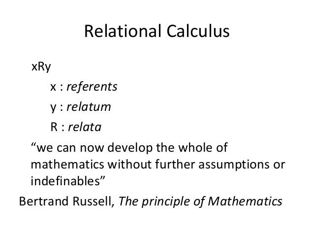"""Relational Calculus xRy x : referents y : relatum R : relata """"we can now develop the whole of mathematics without further ..."""