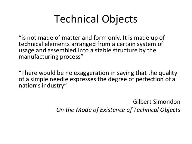 """Technical Objects """"is not made of matter and form only. It is made up of technical elements arranged from a certain system..."""