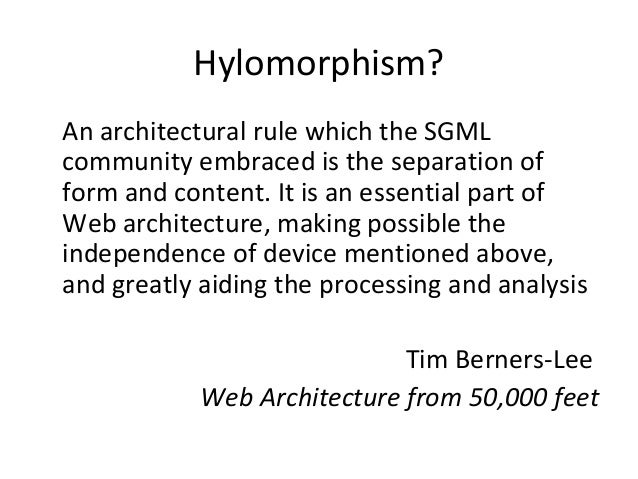 Hylomorphism? An architectural rule which the SGML community embraced is the separation of form and content. It is an esse...