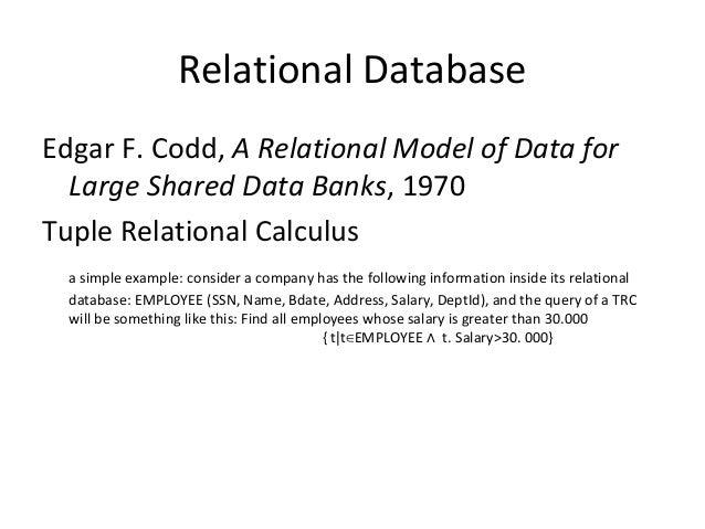 Relational Database Edgar F. Codd, A Relational Model of Data for Large Shared Data Banks, 1970 Tuple Relational Calculus ...