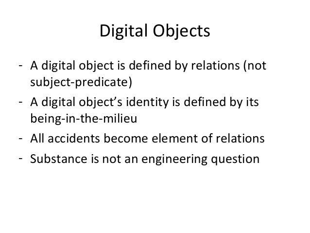 Digital Objects - A digital object is defined by relations (not subject-predicate) - A digital object's identity is define...