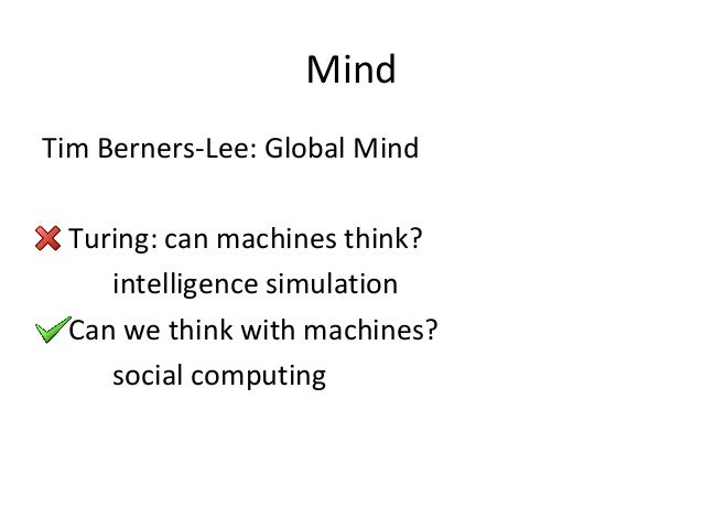 Mind Tim Berners-Lee: Global Mind Turing: can machines think? intelligence simulation Can we think with machines? social c...