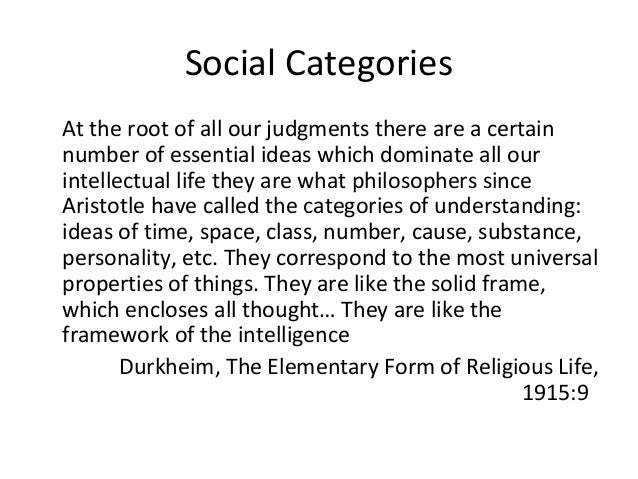 Social Categories At the root of all our judgments there are a certain number of essential ideas which dominate all our in...