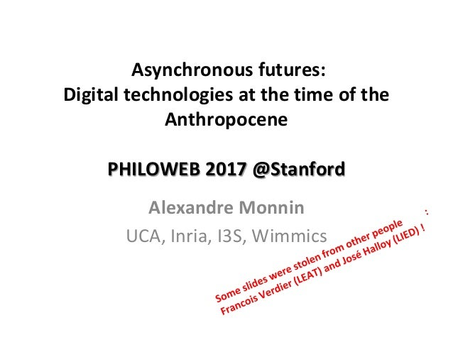 Asynchronous futures: Digital technologies at the time of the Anthropocene PHILOWEB 2017 @Stanford Alexandre Monnin UCA, I...