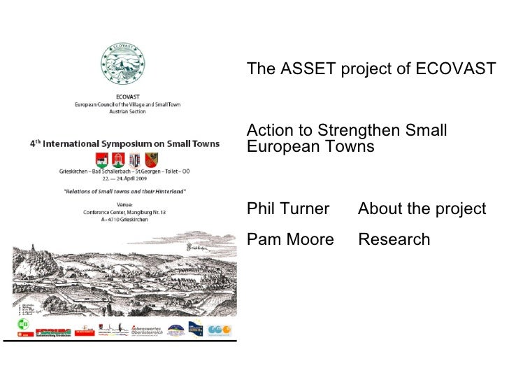 The ASSET project of ECOVAST Action to Strengthen Small European Towns Phil Turner  About the project Pam Moore  Research