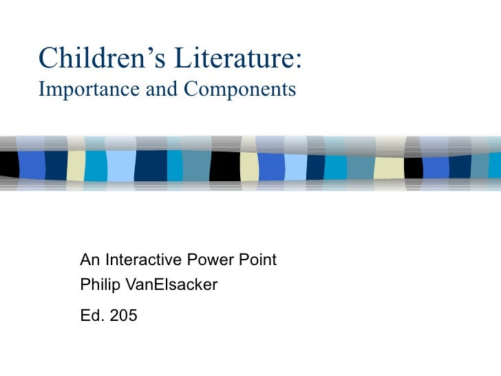 Children's Literature: Importance and Components An Interactive Power Point Philip VanElsacker Ed. 205