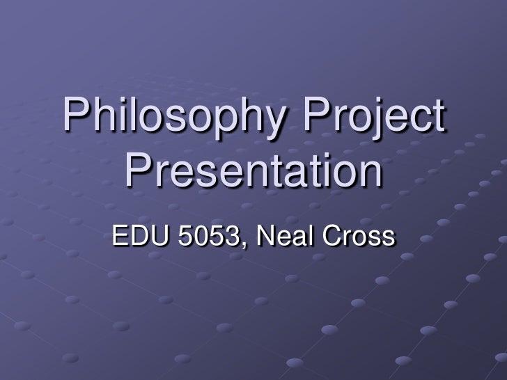 Philosophy Project    Presentation   EDU 5053, Neal Cross