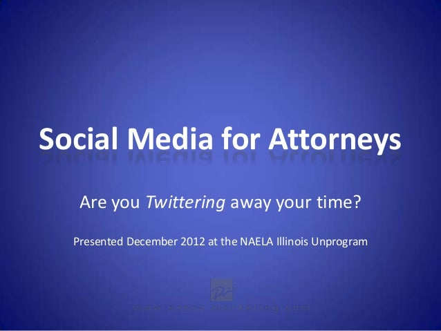 Social Media for Attorneys   Are you Twittering away your time?  Presented December 2012 at the NAELA Illinois Unprogram