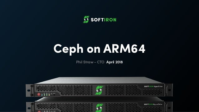 Ceph on ARM64 Phil Straw - CTO April 2018