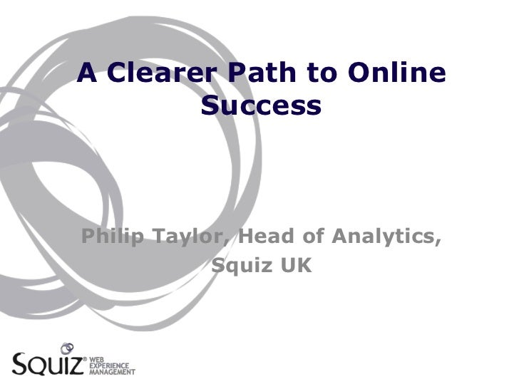 A Clearer Path to Online        SuccessPhilip Taylor, Head of Analytics,            Squiz UK